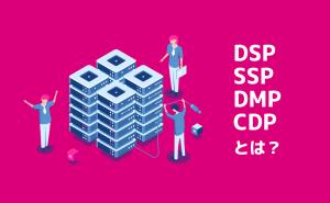 DSP、SSP、DMP、CDP、なんのこっちゃという人に解説